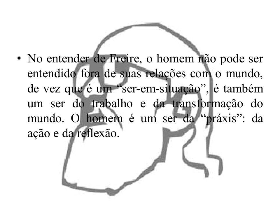 No entender de Freire, o homem não pode ser entendido fora de suas relações com o mundo, de vez que é um ser-em-situação, é também um ser do trabalho