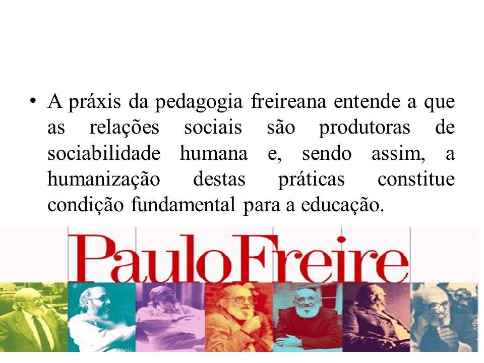A práxis da pedagogia freireana entende a que as relações sociais são produtoras de sociabilidade humana e, sendo assim, a humanização destas práticas