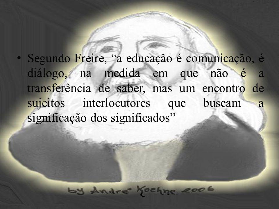 Segundo Freire, a educação é comunicação, é diálogo, na medida em que não é a transferência de saber, mas um encontro de sujeitos interlocutores que b