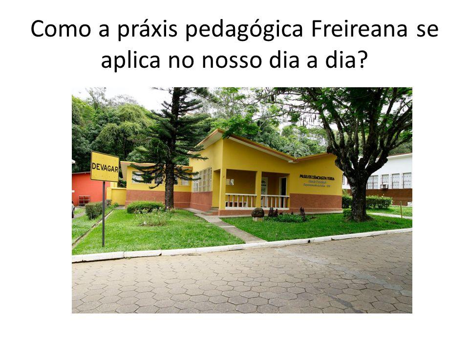 Como a práxis pedagógica Freireana se aplica no nosso dia a dia?