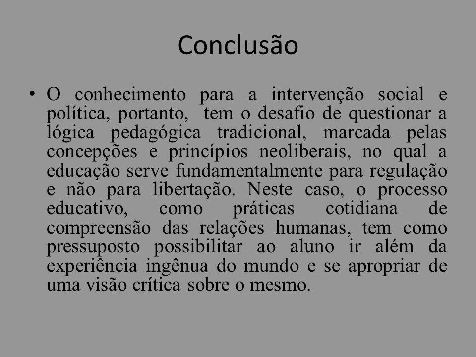Conclusão O conhecimento para a intervenção social e política, portanto, tem o desafio de questionar a lógica pedagógica tradicional, marcada pelas co
