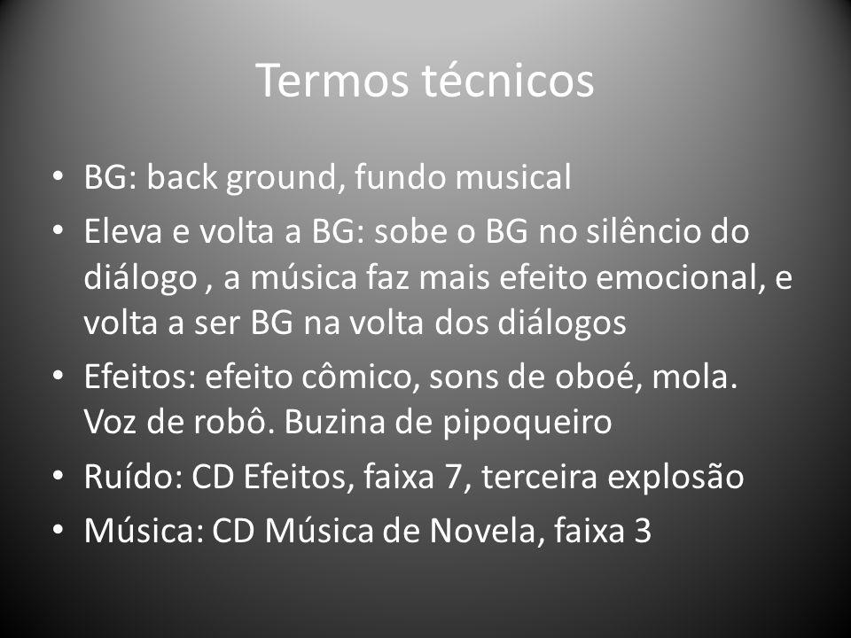 Termos técnicos BG: back ground, fundo musical Eleva e volta a BG: sobe o BG no silêncio do diálogo, a música faz mais efeito emocional, e volta a ser BG na volta dos diálogos Efeitos: efeito cômico, sons de oboé, mola.