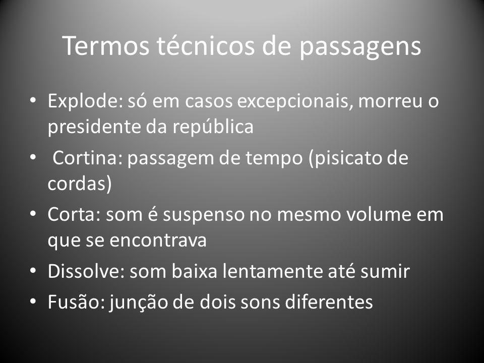 Termos técnicos de passagens Explode: só em casos excepcionais, morreu o presidente da república Cortina: passagem de tempo (pisicato de cordas) Corta