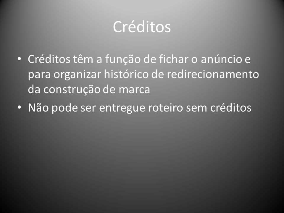Créditos Créditos têm a função de fichar o anúncio e para organizar histórico de redirecionamento da construção de marca Não pode ser entregue roteiro sem créditos