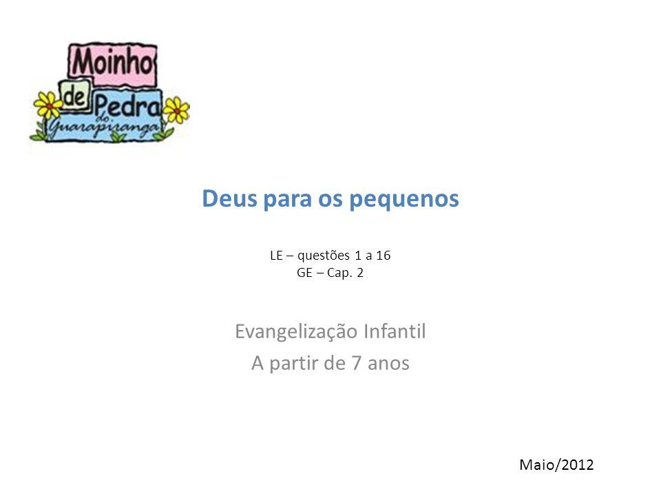 Deus para os pequenos LE – questões 1 a 16 GE – Cap. 2 Evangelização Infantil A partir de 7 anos Maio/2012