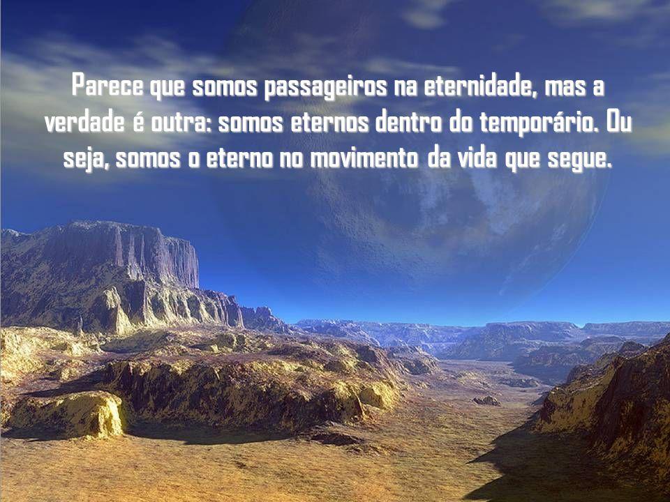 É a vida em movimento. Somos viajantes eternos em suas trilhas.
