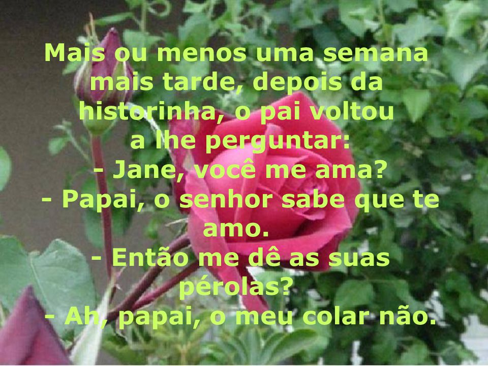 Mais ou menos uma semana mais tarde, depois da historinha, o pai voltou a lhe perguntar: - Jane, você me ama.