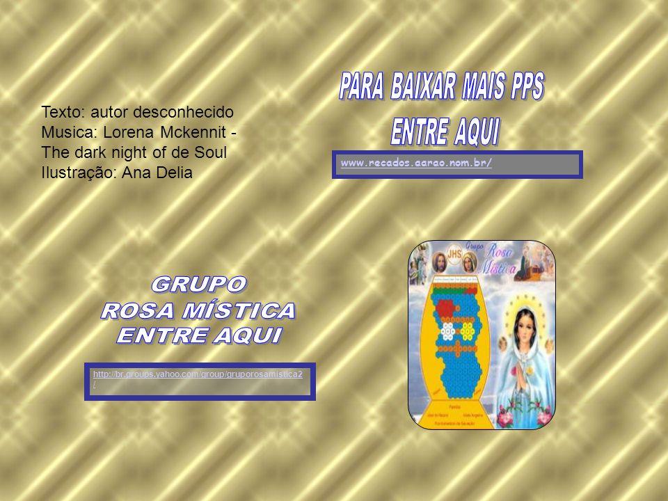 http://br.groups.yahoo.com/group/gruporosamistica2 / www.recados.aarao.nom.br/ Texto: autor desconhecido Musica: Lorena Mckennit - The dark night of de Soul Ilustração: Ana Delia