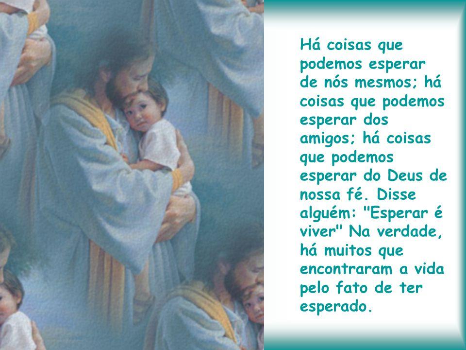 Há coisas que podemos esperar de nós mesmos; há coisas que podemos esperar dos amigos; há coisas que podemos esperar do Deus de nossa fé.