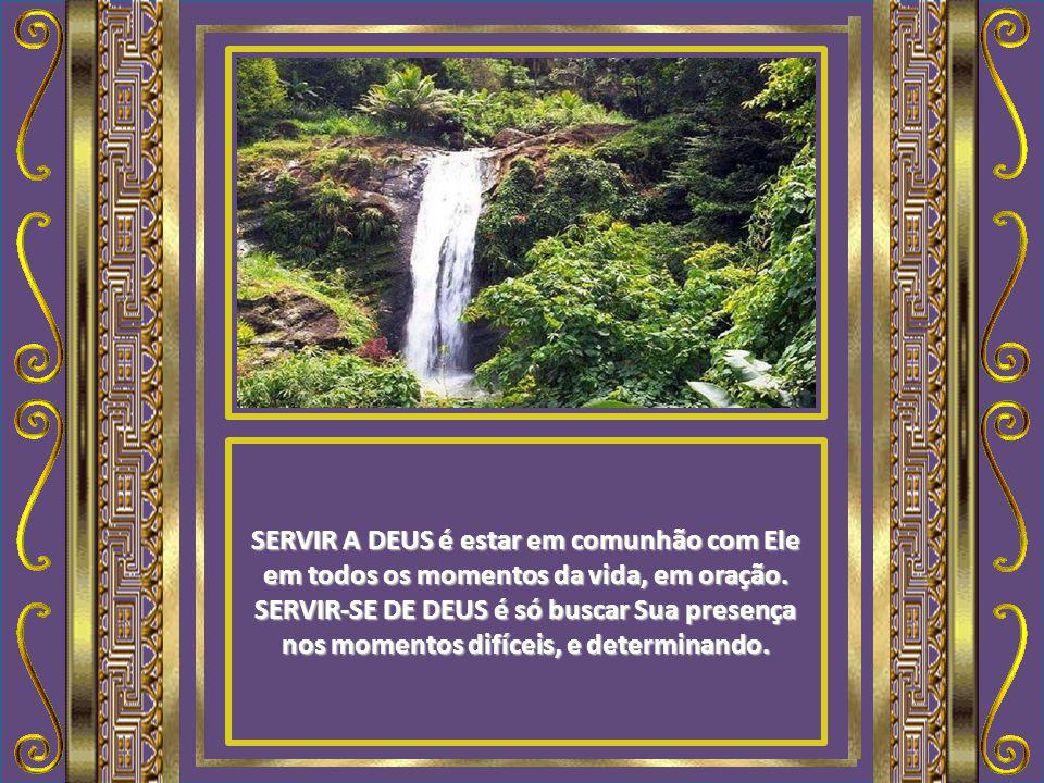 SERVIR A DEUS é entregar-se a Ele como um canal de bênçãos. SERVIR-SE DE DEUS é ser somente usuário desse canal.