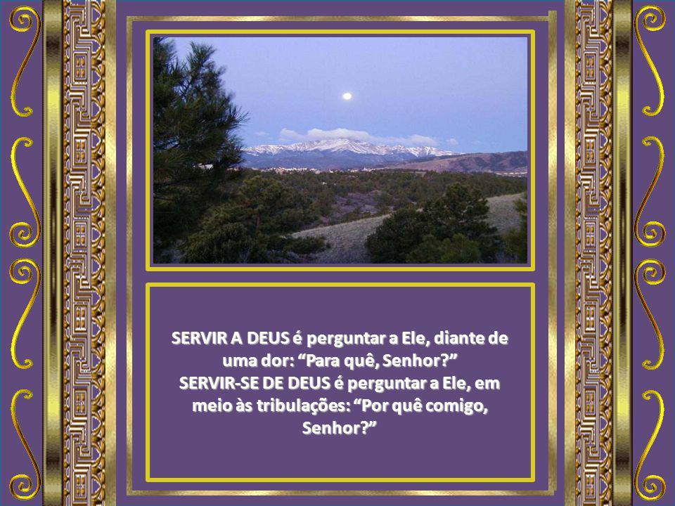 SERVIR A DEUS é submetermo-nos aos seus propósitos para nossas vidas. SERVIR-SE DE DEUS é esperar que Ele cumpra em nossas vidas os nossos propósitos.