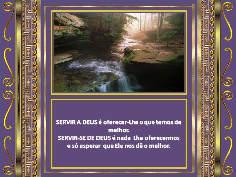 SERVIR A DEUS é desejar o Senhor das bênçãos. SERVIR-SE DE DEUS é só desejar as bênçãos do Senhor.