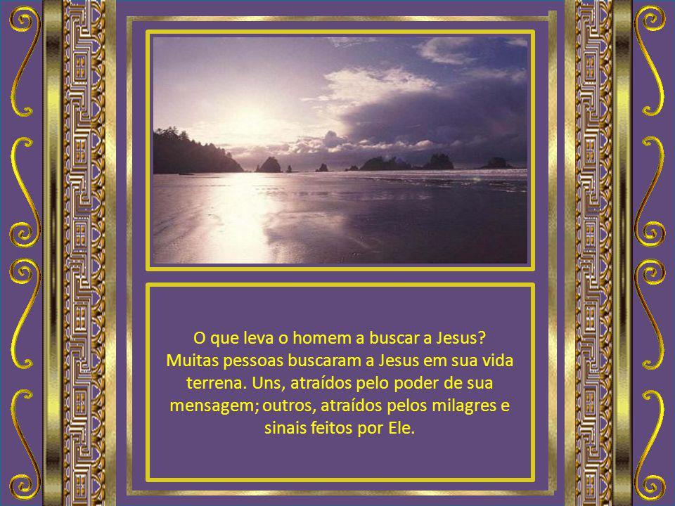 O que leva o homem a buscar a Jesus.Muitas pessoas buscaram a Jesus em sua vida terrena.