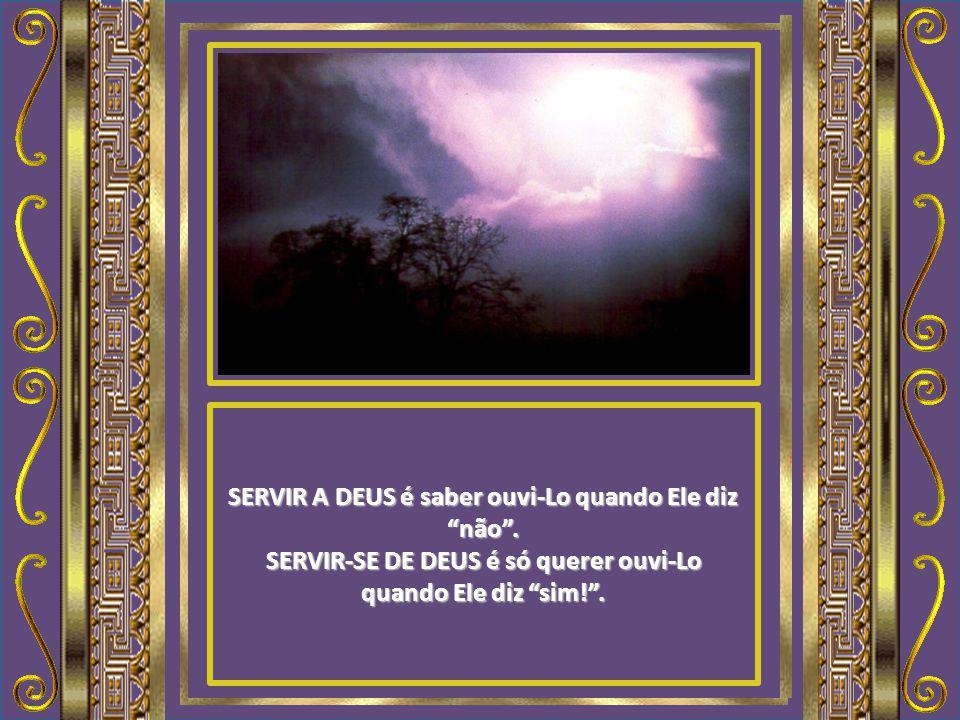 SERVIR A DEUS é vê-lo como a Fonte da Vida, o Deus Salvador. SERVIR-SE DE DEUS é vê-lo só como fonte de provisões, o Deus Provedor.