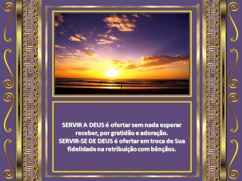SERVIR A DEUS é ofertar sem nada esperar receber, por gratidão e adoração.