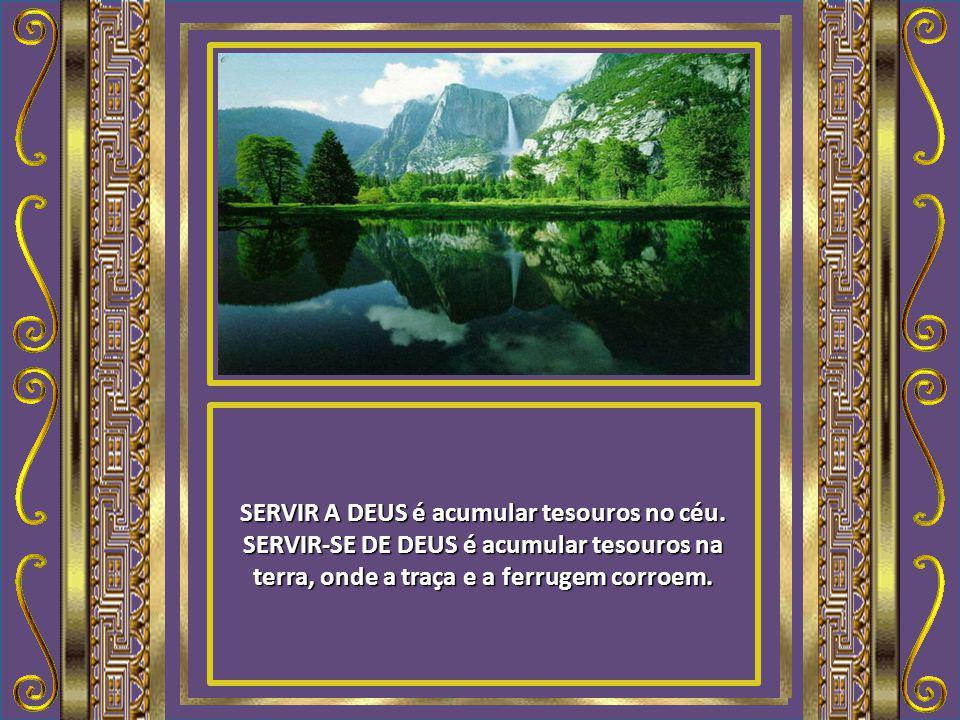 SERVIR A DEUS é acumular tesouros no céu.