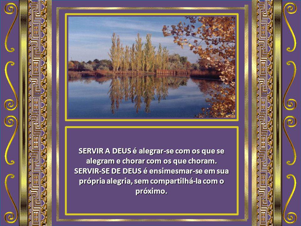 SERVIR A DEUS é acumular tesouros no céu. SERVIR-SE DE DEUS é acumular tesouros na terra, onde a traça e a ferrugem corroem.