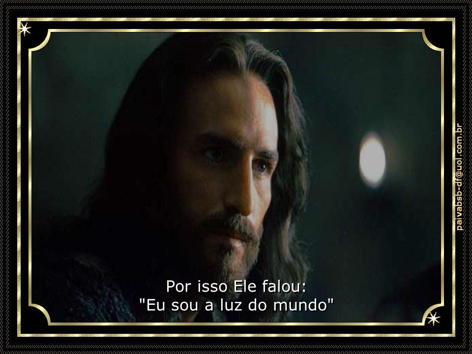 paivabsb-df@uol.com.br Por isso Ele falou: Eu sou a luz do mundo