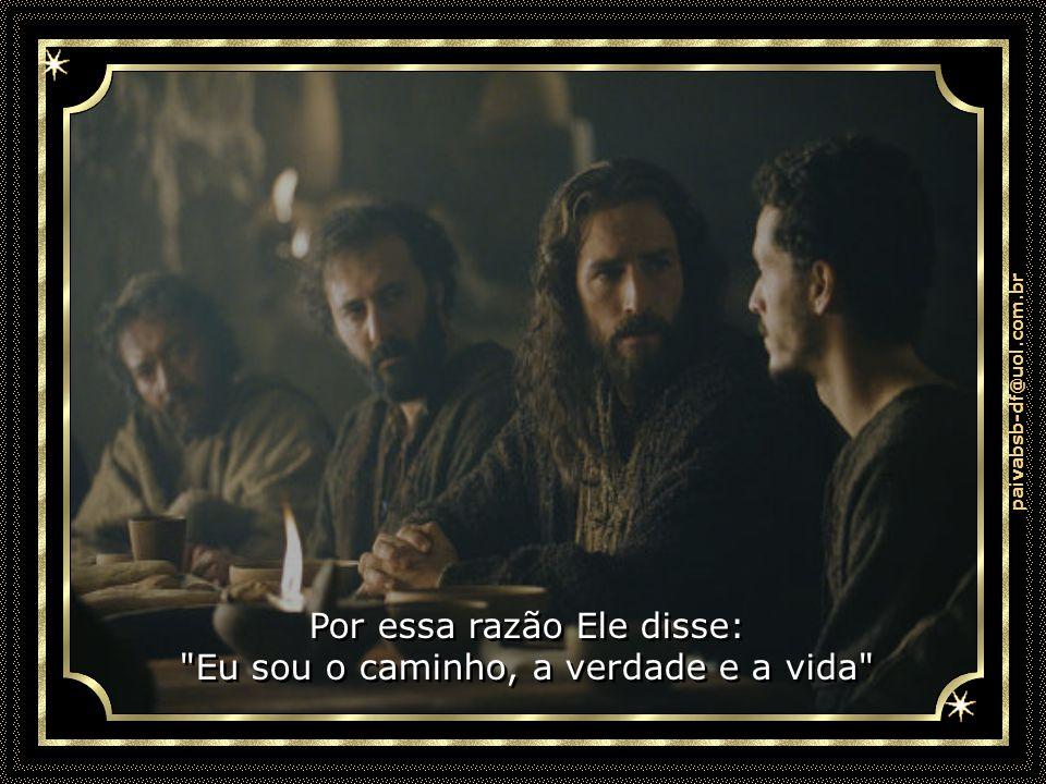 paivabsb-df@uol.com.br Por essa razão Ele disse: Eu sou o caminho, a verdade e a vida