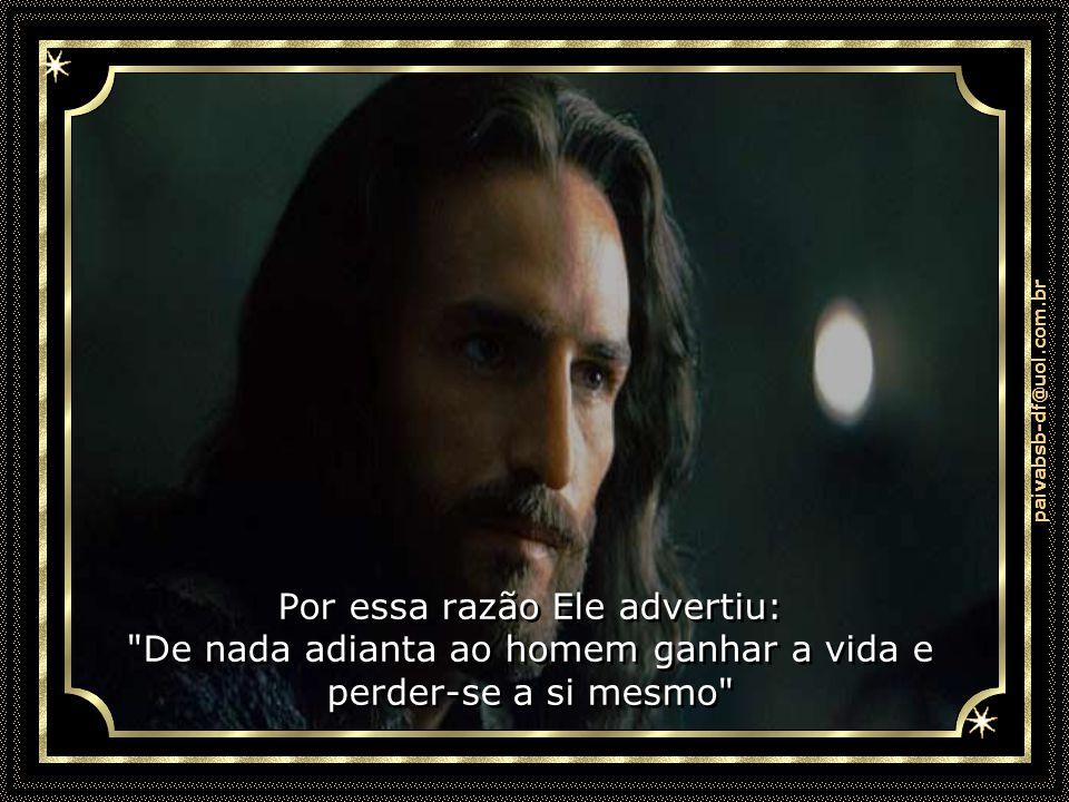paivabsb-df@uol.com.br Por essa razão Ele advertiu: De nada adianta ao homem ganhar a vida e perder-se a si mesmo