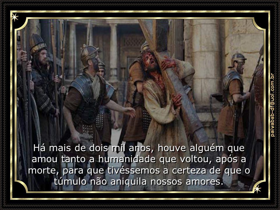paivabsb-df@uol.com.br Há mais de dois mil anos, houve alguém que amou tanto a humanidade que voltou, após a morte, para que tivéssemos a certeza de que o túmulo não aniquila nossos amores.