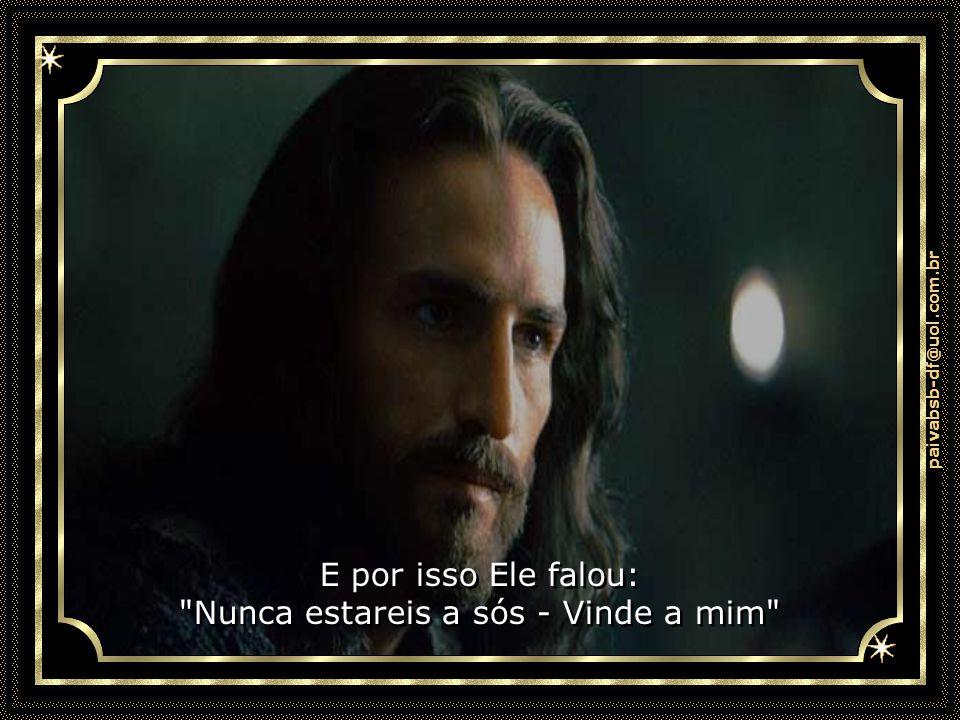paivabsb-df@uol.com.br E por isso Ele falou: Nunca estareis a sós - Vinde a mim