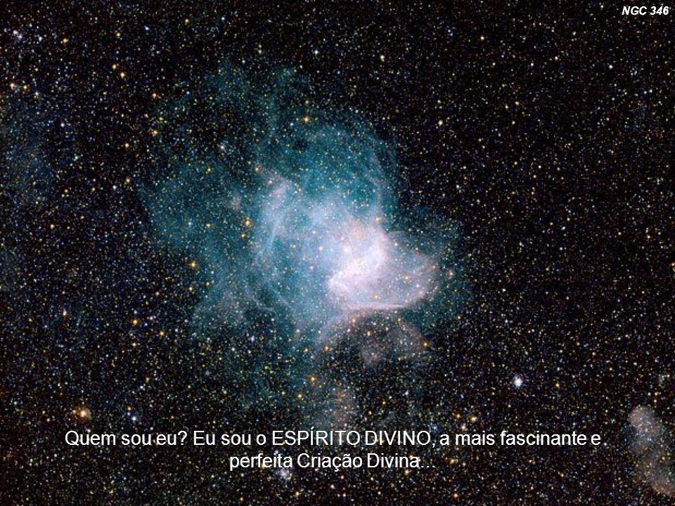 Quem sou eu? Eu sou o ESPÍRITO DIVINO, a mais fascinante e perfeita Criação Divina... NGC 346