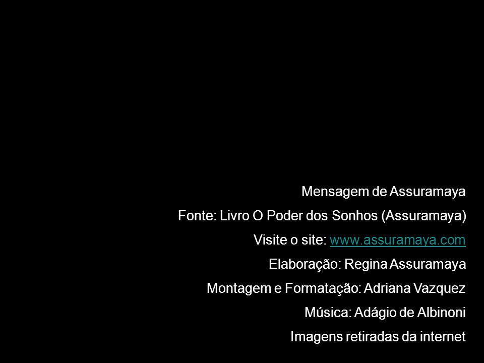 Mensagem de Assuramaya Fonte: Livro O Poder dos Sonhos (Assuramaya) Visite o site: www.assuramaya.comwww.assuramaya.com Elaboração: Regina Assuramaya Montagem e Formatação: Adriana Vazquez Música: Adágio de Albinoni Imagens retiradas da internet