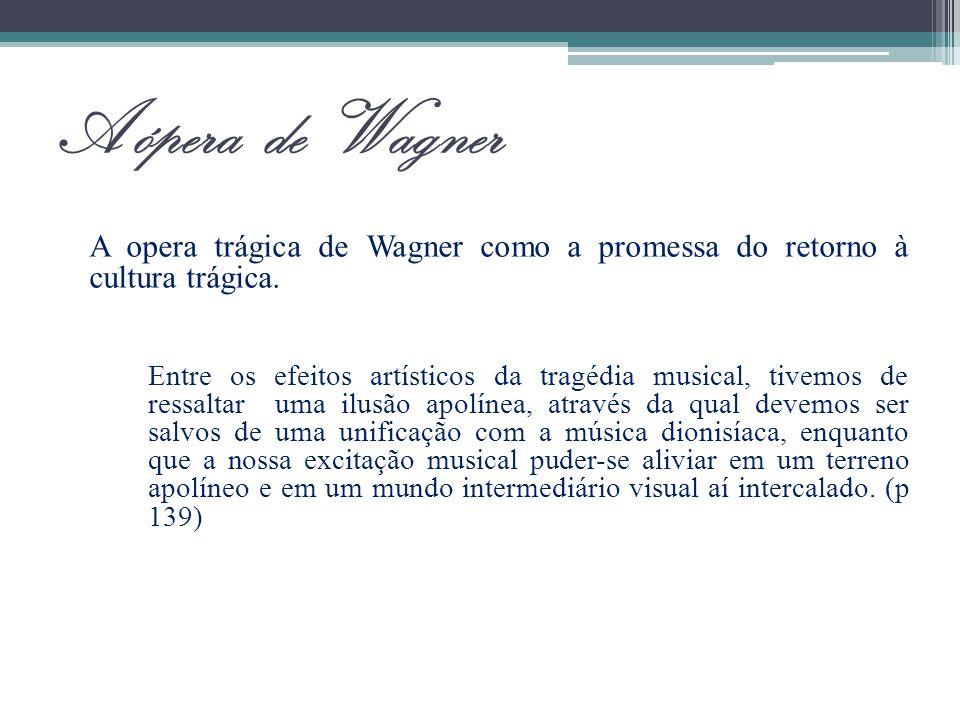 A ópera de Wagner A opera trágica de Wagner como a promessa do retorno à cultura trágica. Entre os efeitos artísticos da tragédia musical, tivemos de