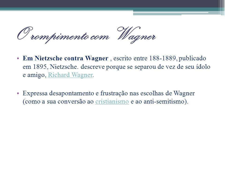 O rompimento com Wagner Em Nietzsche contra Wagner, escrito entre 188-1889, publicado em 1895, Nietzsche. descreve porque se separou de vez de seu ído