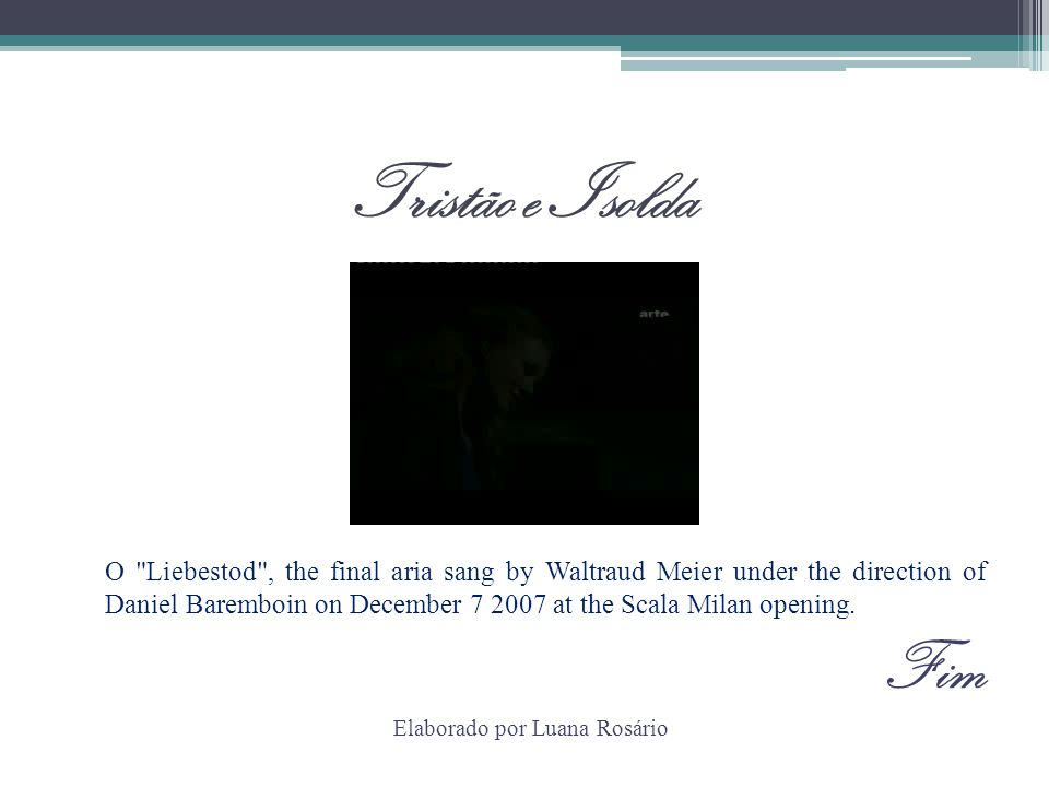 Tristão e Isolda O Liebestod , the final aria sang by Waltraud Meier under the direction of Daniel Baremboin on December 7 2007 at the Scala Milan opening.