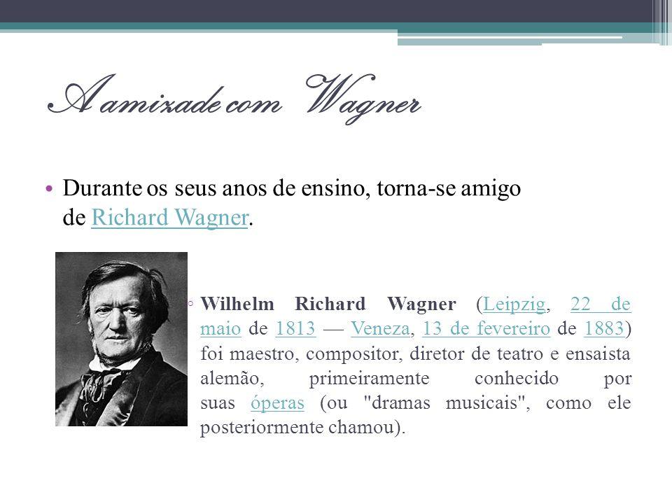 A amizade com Wagner Durante os seus anos de ensino, torna-se amigo de Richard Wagner.Richard Wagner Wilhelm Richard Wagner (Leipzig, 22 de maio de 18