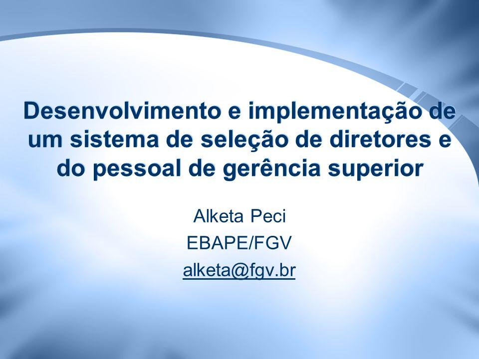 Desenvolvimento e implementação de um sistema de seleção de diretores e do pessoal de gerência superior Alketa Peci EBAPE/FGV alketa@fgv.br