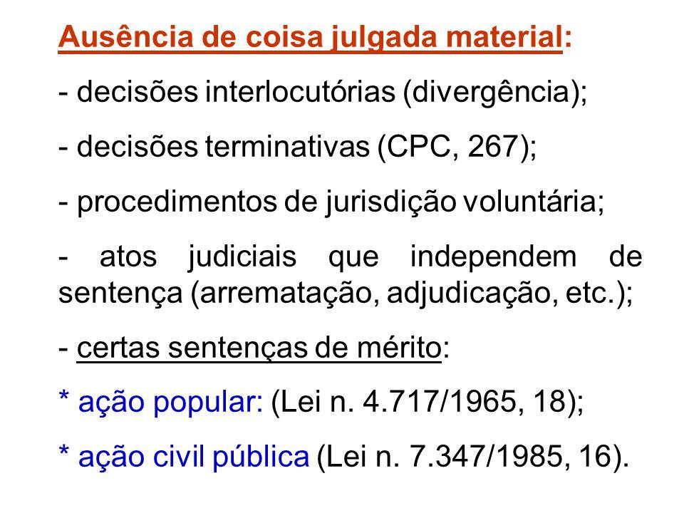 Ausência de coisa julgada material: - decisões interlocutórias (divergência); - decisões terminativas (CPC, 267); - procedimentos de jurisdição volunt