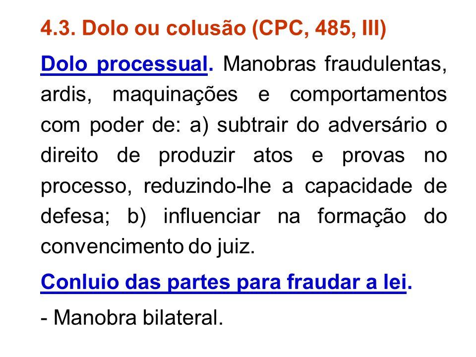 4.3. Dolo ou colusão (CPC, 485, III) Dolo processual. Manobras fraudulentas, ardis, maquinações e comportamentos com poder de: a) subtrair do adversár
