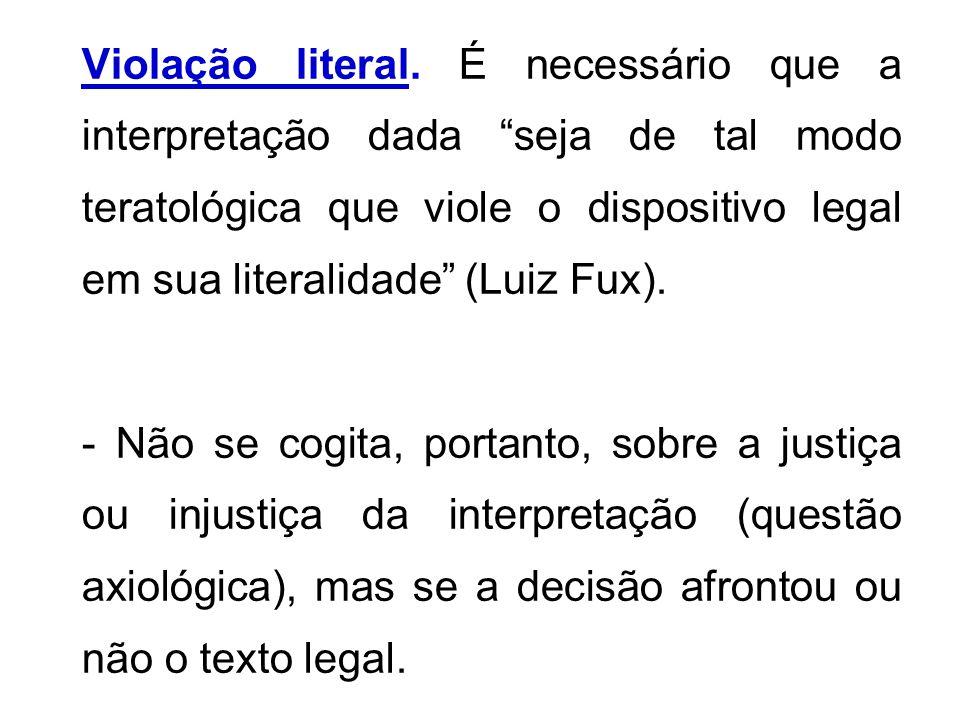 Violação literal. É necessário que a interpretação dada seja de tal modo teratológica que viole o dispositivo legal em sua literalidade (Luiz Fux). -