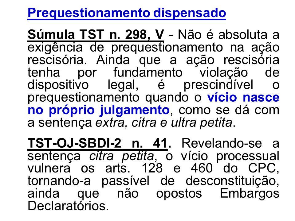 Prequestionamento dispensado Súmula TST n. 298, V - Não é absoluta a exigência de prequestionamento na ação rescisória. Ainda que a ação rescisória te