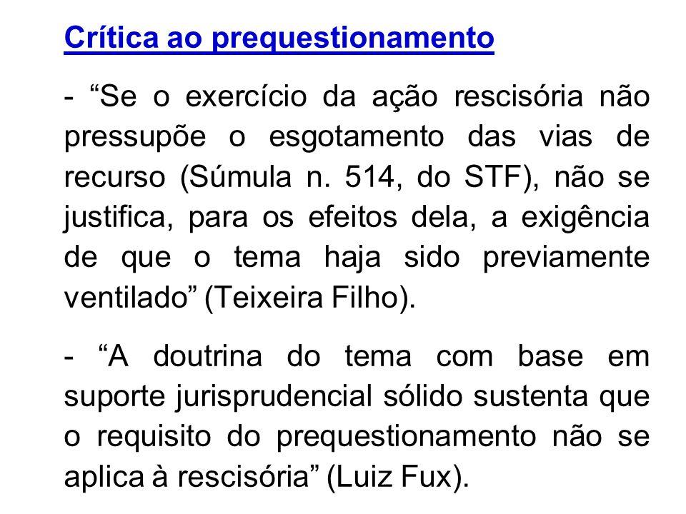 Crítica ao prequestionamento - Se o exercício da ação rescisória não pressupõe o esgotamento das vias de recurso (Súmula n. 514, do STF), não se justi