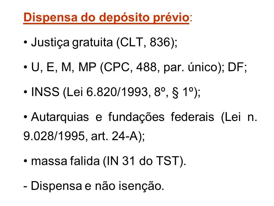 Dispensa do depósito prévio: Justiça gratuita (CLT, 836); U, E, M, MP (CPC, 488, par. único); DF; INSS (Lei 6.820/1993, 8º, § 1º); Autarquias e fundaç