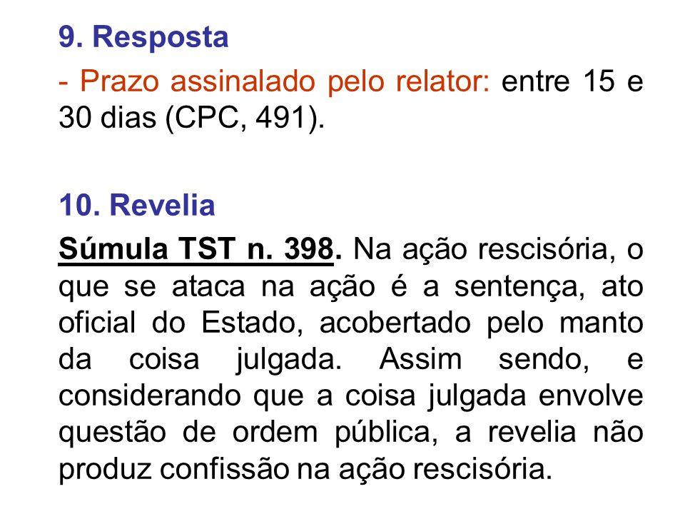9. Resposta - Prazo assinalado pelo relator: entre 15 e 30 dias (CPC, 491). 10. Revelia Súmula TST n. 398. Na ação rescisória, o que se ataca na ação