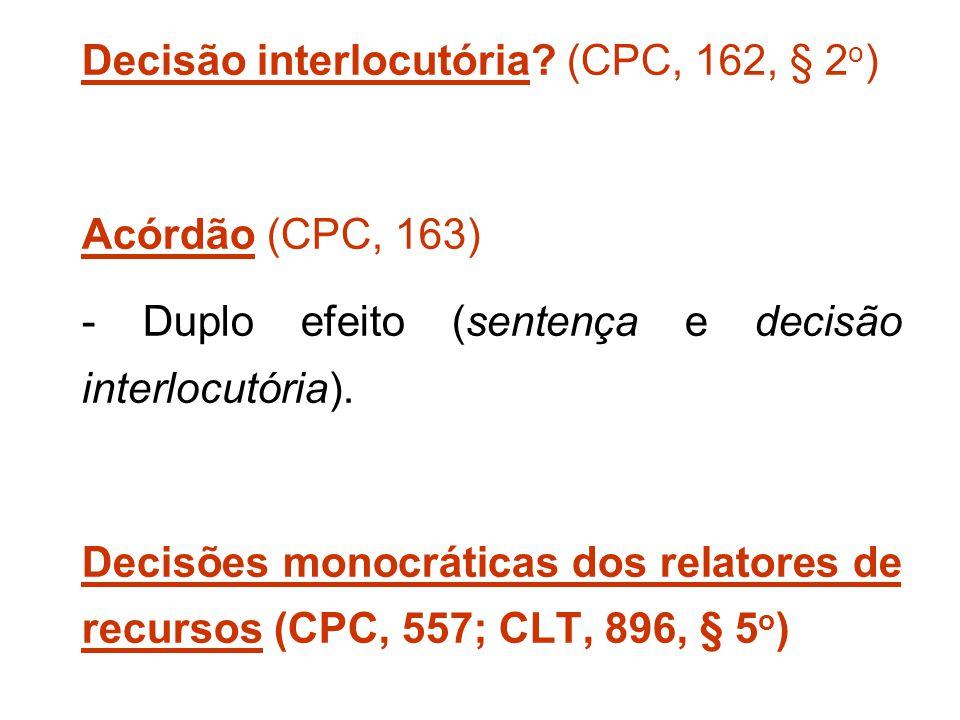 Decisão interlocutória? (CPC, 162, § 2 o ) Acórdão (CPC, 163) - Duplo efeito (sentença e decisão interlocutória). Decisões monocráticas dos relatores