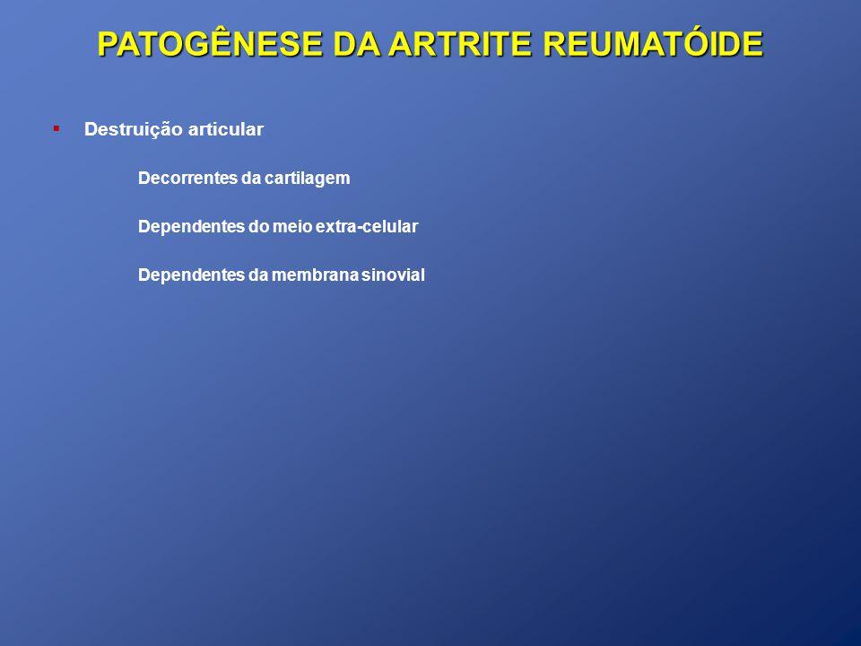 PATOGÊNESE DA ARTRITE REUMATÓIDE Destruição articular Decorrentes da cartilagem Dependentes do meio extra-celular Dependentes da membrana sinovial