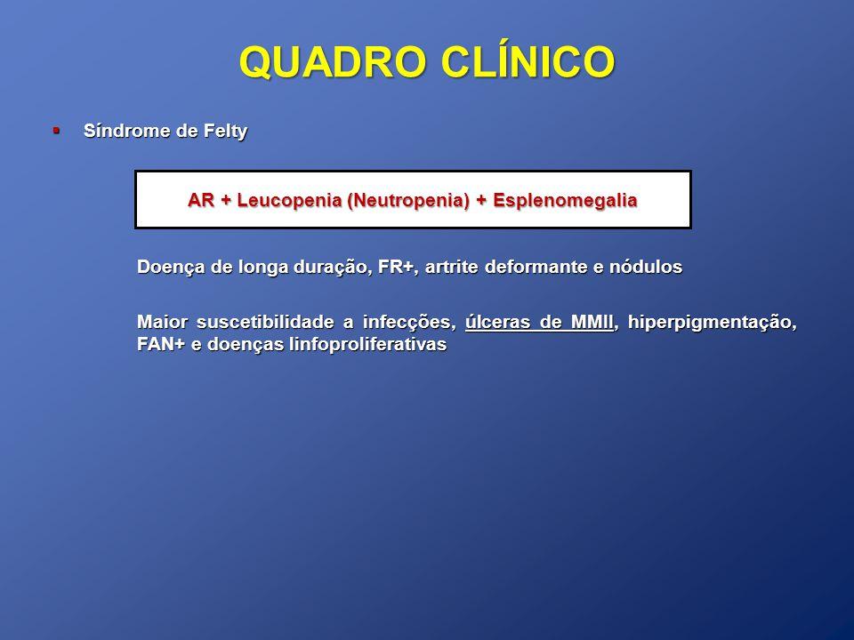 QUADRO CLÍNICO Síndrome de Felty Síndrome de Felty Doença de longa duração, FR+, artrite deformante e nódulos Maior suscetibilidade a infecções, úlcer