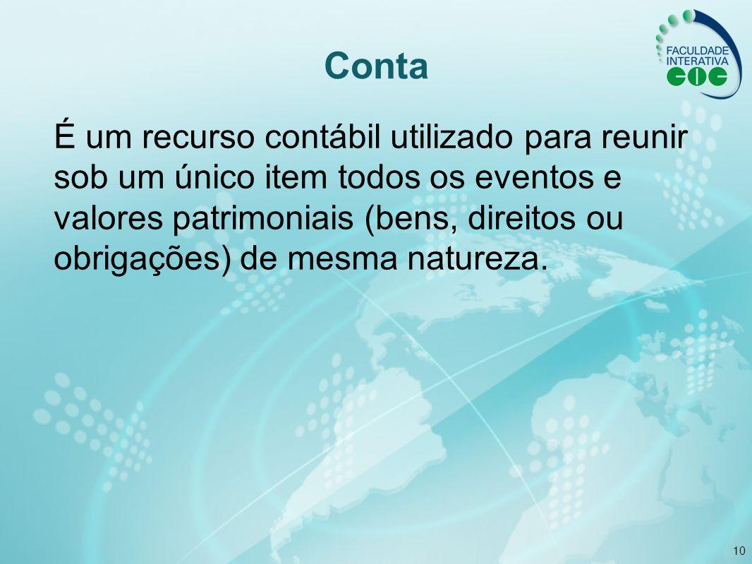 10 Conta É um recurso contábil utilizado para reunir sob um único item todos os eventos e valores patrimoniais (bens, direitos ou obrigações) de mesma