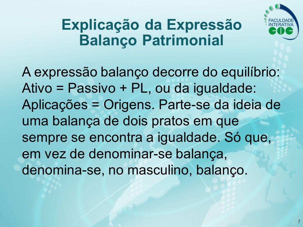 7 A expressão balanço decorre do equilíbrio: Ativo = Passivo + PL, ou da igualdade: Aplicações = Origens. Parte-se da ideia de uma balança de dois pra