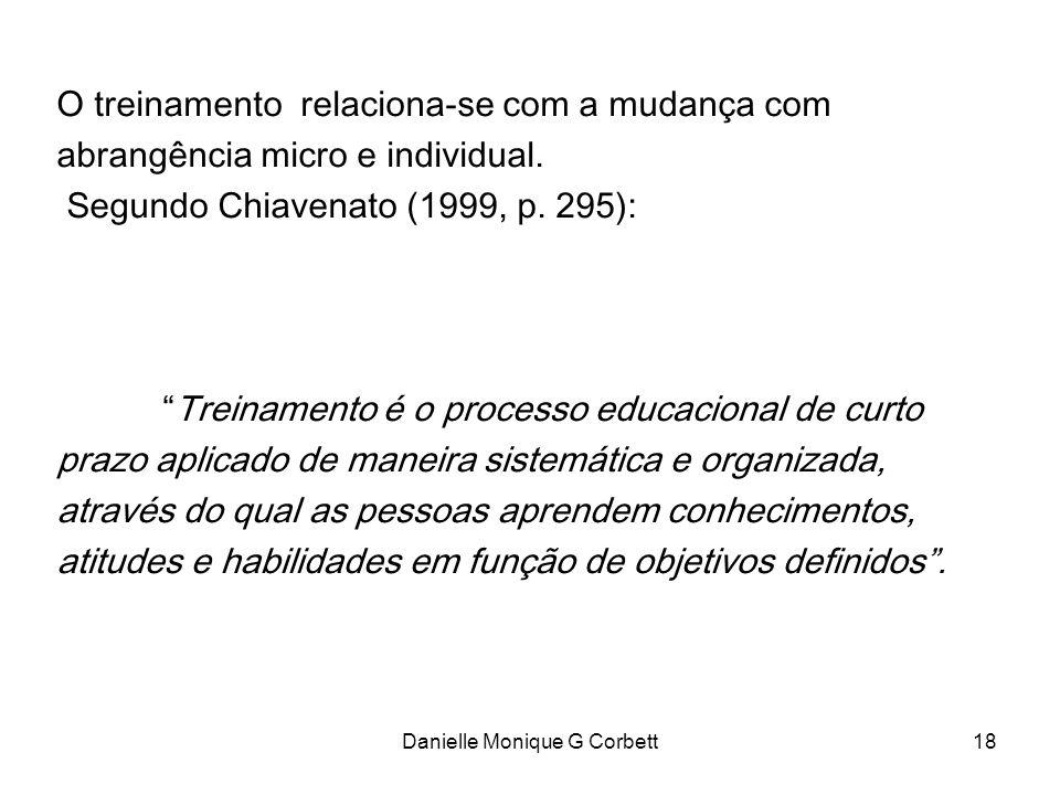 Danielle Monique G Corbett18 O treinamento relaciona-se com a mudança com abrangência micro e individual. Segundo Chiavenato (1999, p. 295): Treinamen