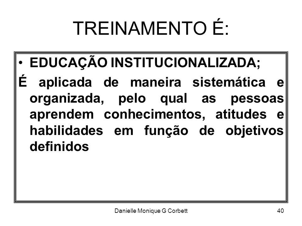 Danielle Monique G Corbett40 TREINAMENTO É: EDUCAÇÃO INSTITUCIONALIZADA; É aplicada de maneira sistemática e organizada, pelo qual as pessoas aprendem