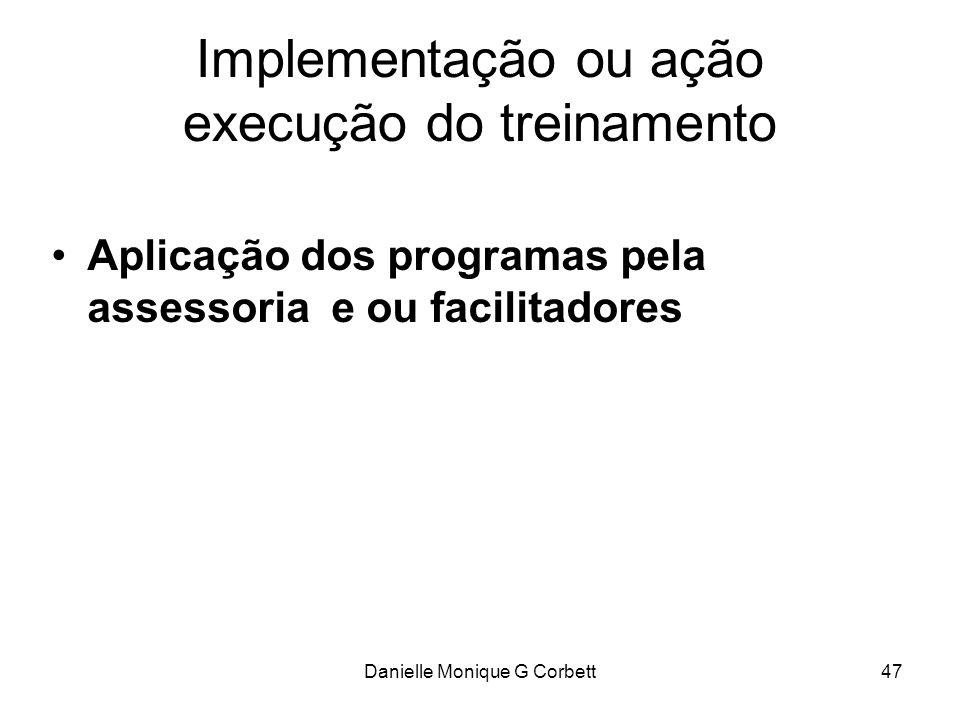 Danielle Monique G Corbett47 Implementação ou ação execução do treinamento Aplicação dos programas pela assessoria e ou facilitadores