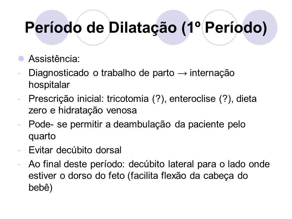 Período de Dilatação (1º Período) -Toques vaginais avalia: Colo: apagamento, dilatação, consistência e orientação Feto: Altura, variedade de posição, grau de flexão da cabeça e presença de assinclitismo Bolsa das águas *Evitar toques desnecessários *Realizar a cada 1ou 2h -Observação do bem estar fetal: BCF (de 30 em 30min/ em gestantes de alto risco: de 15 em 15min) e - Cardiotocografia rotineira