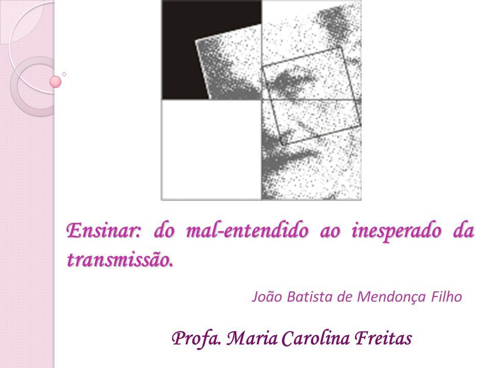 Ensinar: do mal-entendido ao inesperado da transmissão. Profa. Maria Carolina Freitas João Batista de Mendonça Filho
